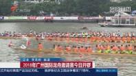 2018年广州国际龙舟邀请赛今日开锣