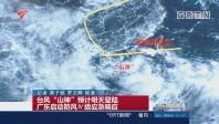 """台风""""山神""""预计明天登陆 广东启动防风Ⅳ级应急响应"""