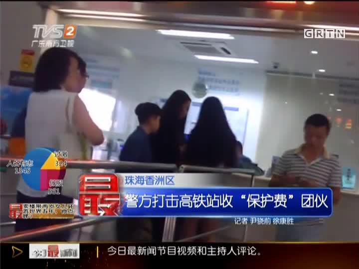 """珠海香洲区:警方打击高铁站收""""保护费""""团伙"""