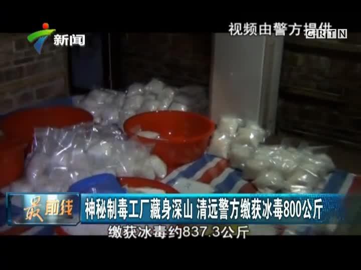 神秘制毒工厂藏身深山  清远警方缴获冰毒800公斤