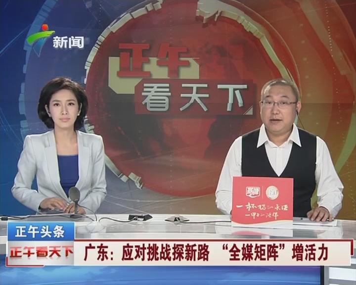 """广东:应对挑战探新路 """"全媒体矩阵""""增活力"""