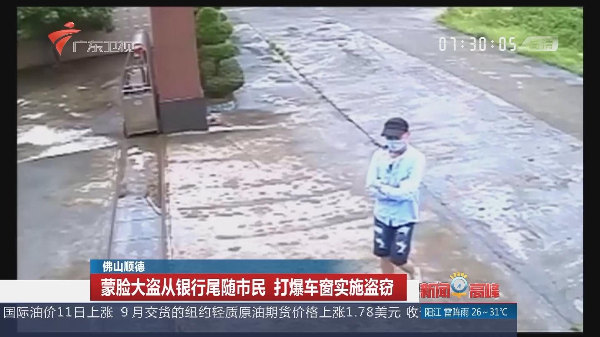 佛山顺德:蒙脸大盗从银行尾随市民 打爆车窗实施盗窃