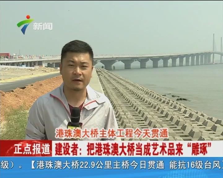 """港珠澳大桥主体工程今天贯通 建设者:把港珠澳大桥当成艺术品来""""雕琢"""""""