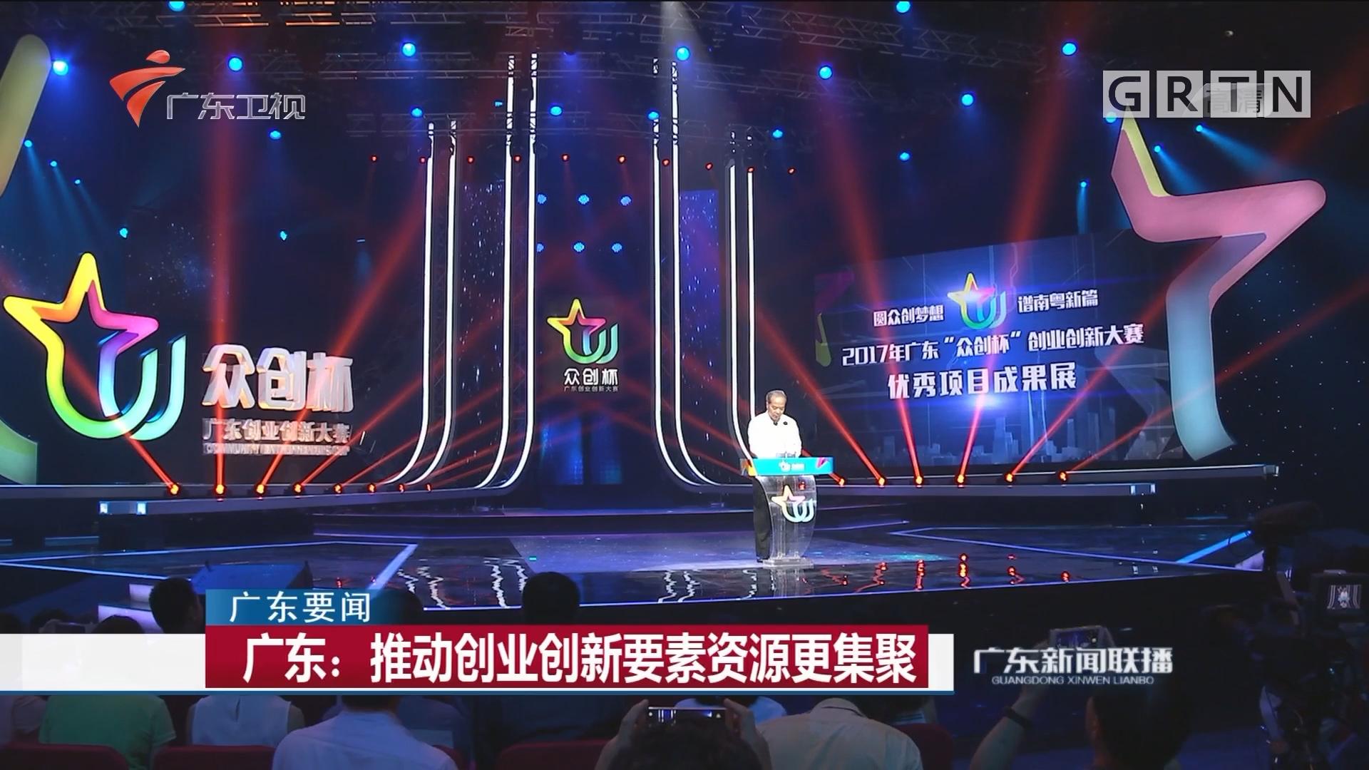 广东:推动创业创新要素资源更集聚