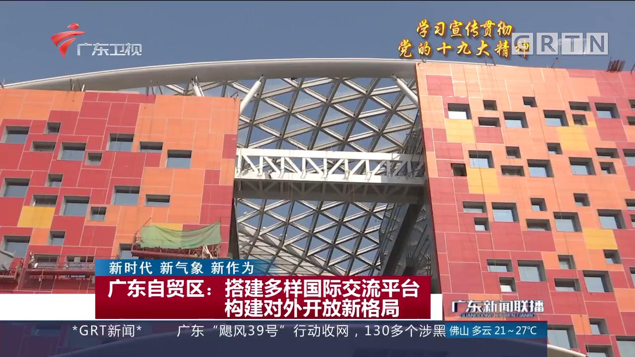 广东自贸区:搭建多样国际交流平台 构建对外开放新格局