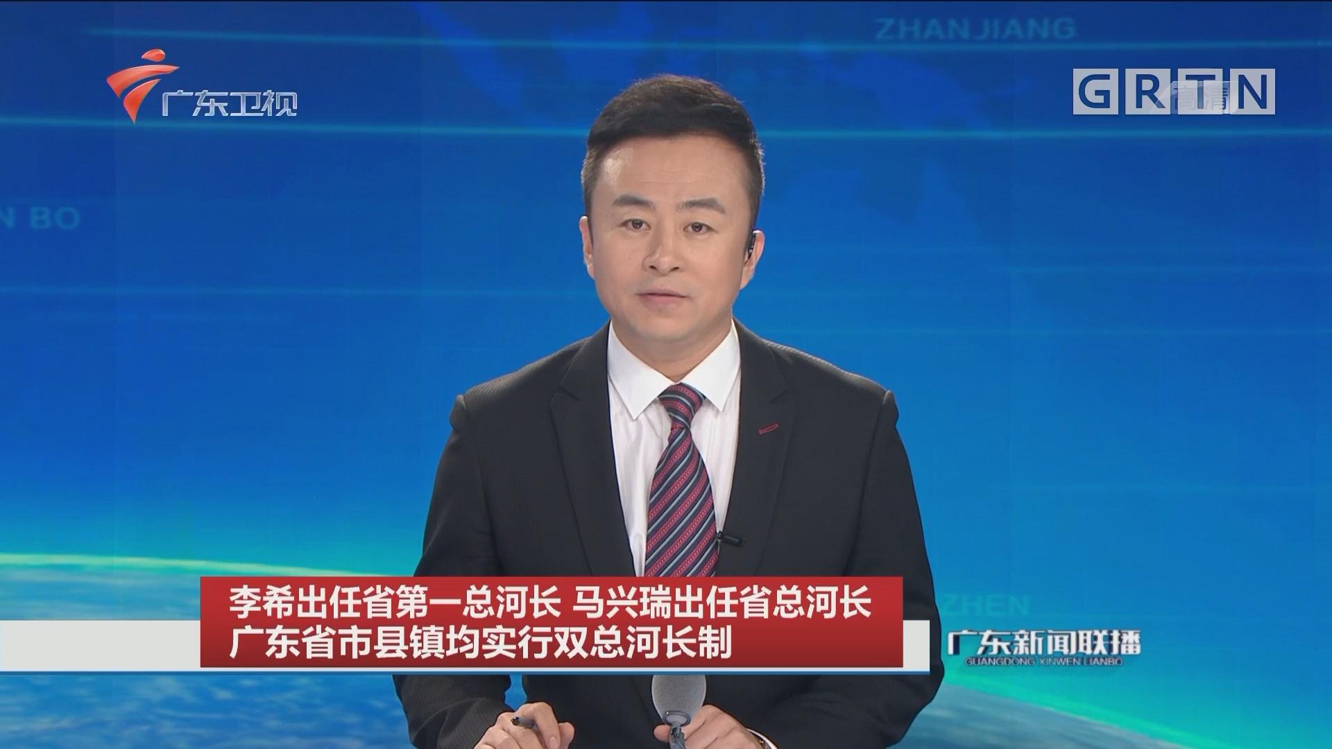 李希出任省第一总河长 马兴瑞出任省总河长 广东省市县镇均实行双总河长制