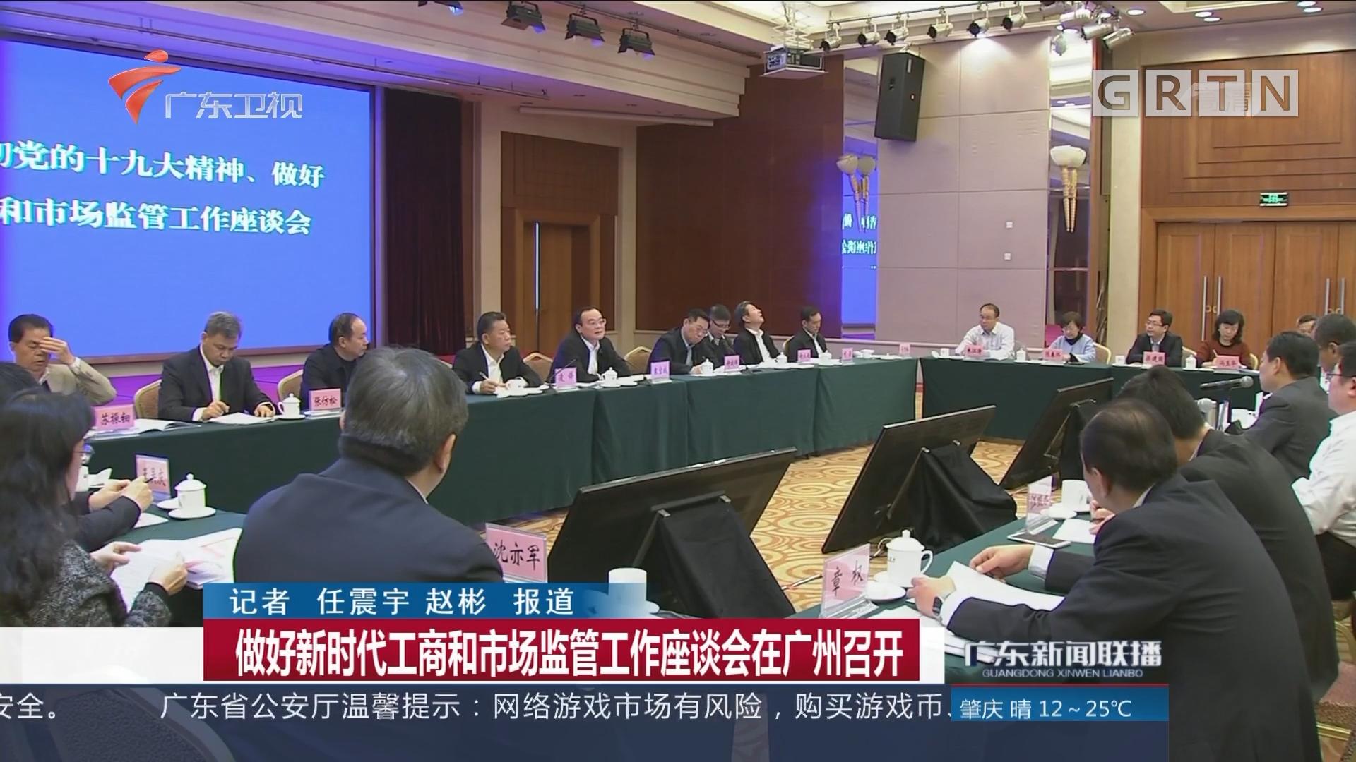 做好新时代工商和市场监管工作座谈会在广州召开