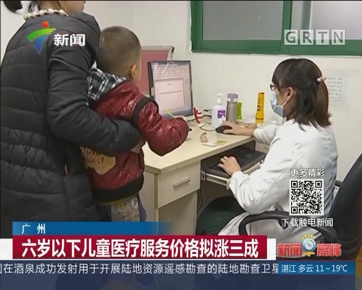 广州:六岁以下儿童医疗服务价格拟涨三成