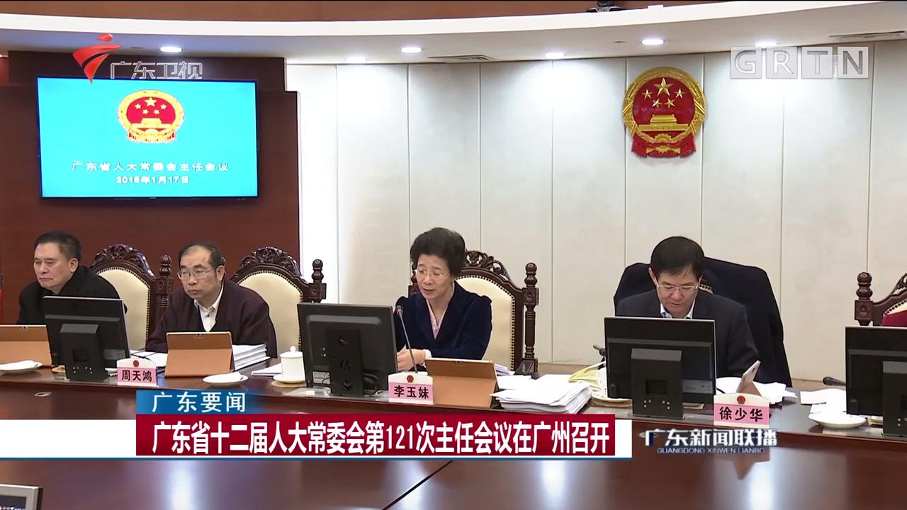 广东省十二届人大常委会第121次主任会议在广州召开