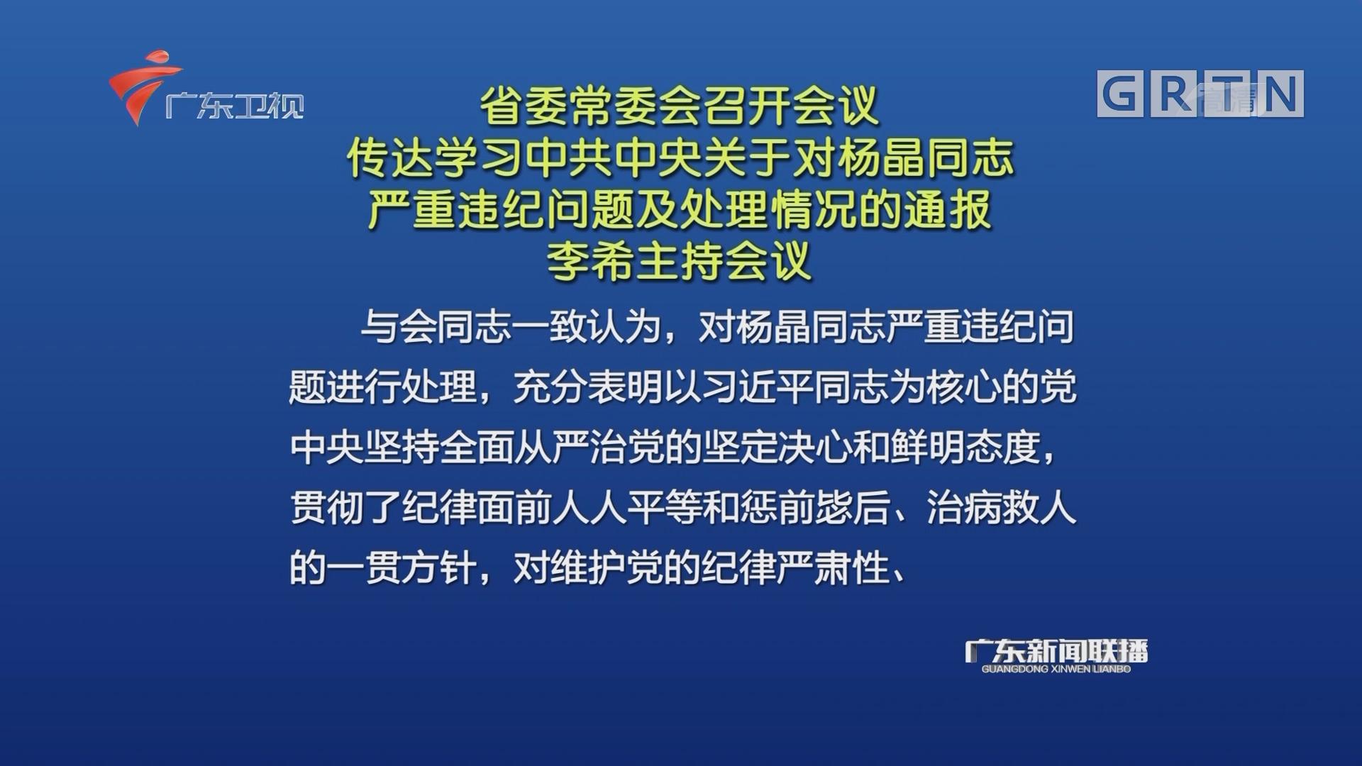 省委常委会召开会议 传达学习中共中央关于对杨晶同志严重违纪问题及处理情况的通报 李希主持会议