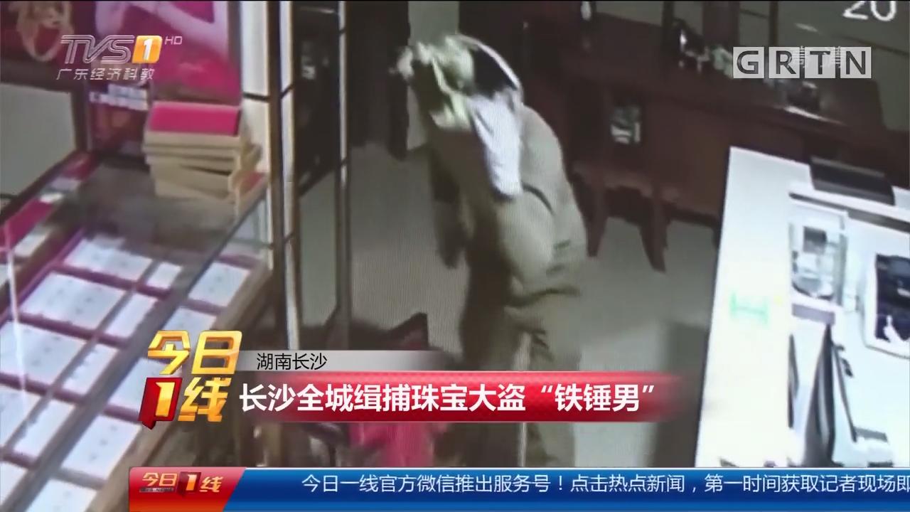 """湖南长沙:长沙全城缉捕珠宝大盗""""铁锤男"""""""