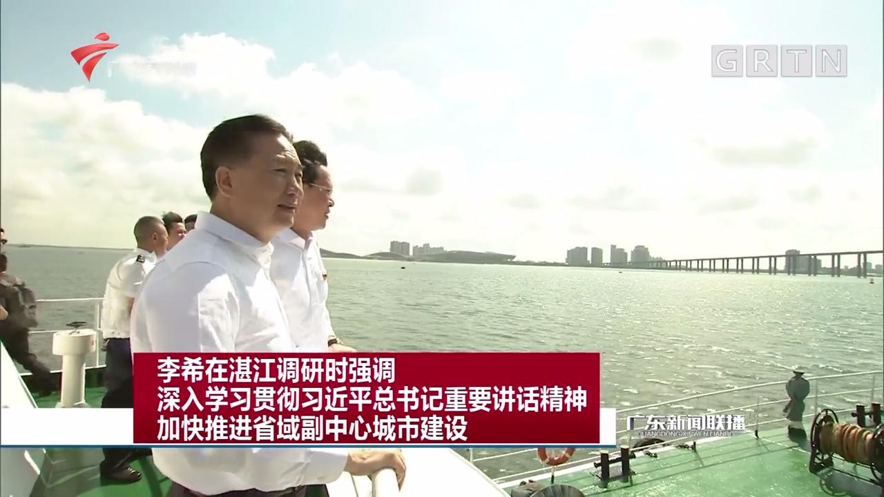 李希在湛江调研时强调 深入学习贯彻习近平总书记重要讲话精神 加快推进省域副中心城市建设