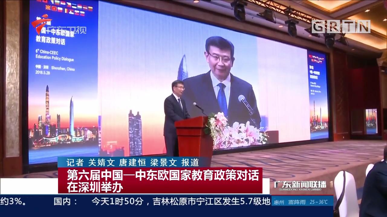 第六届中国——中东欧国家教育政策对话在深圳举办