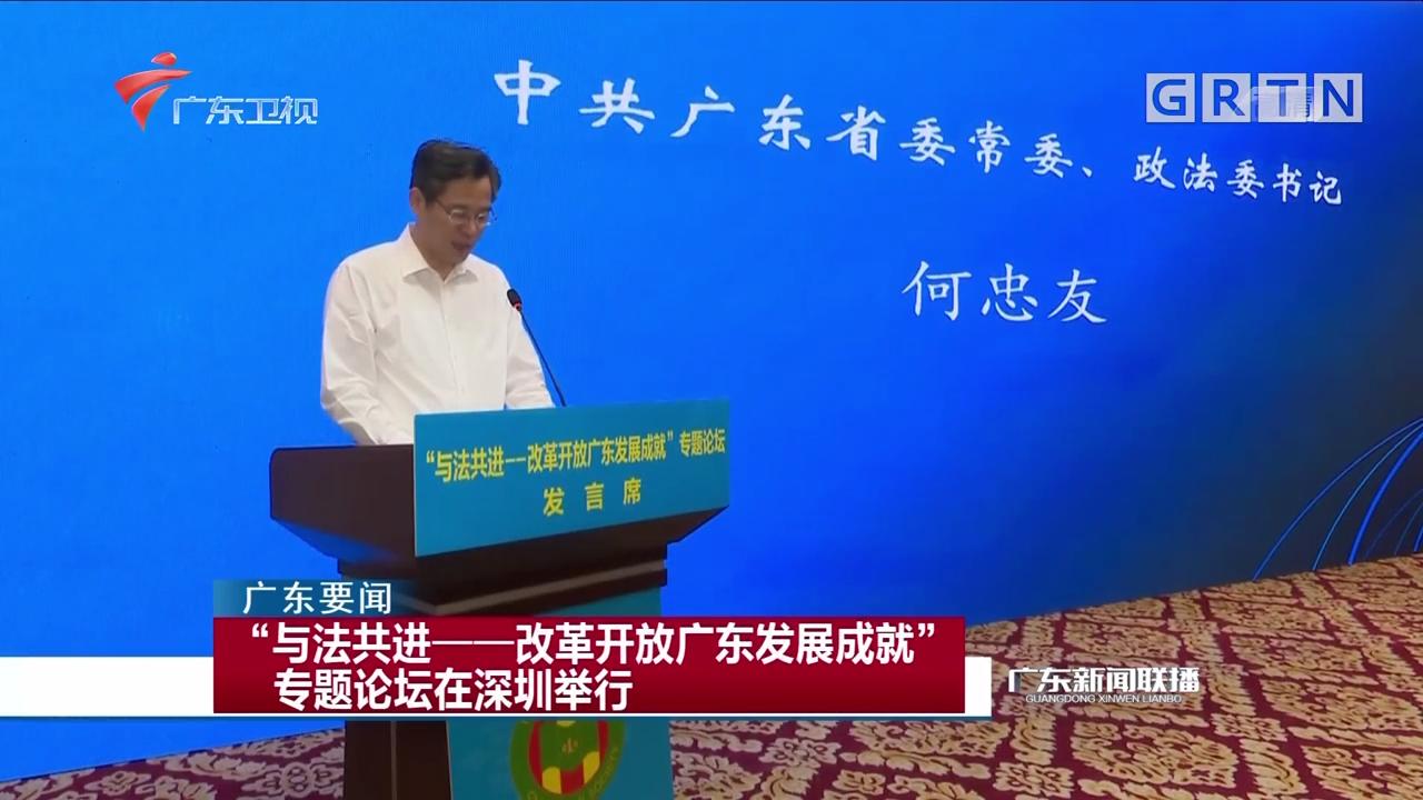 """""""与法共进——改革开放广东发展成就""""专题论坛在深圳举行"""