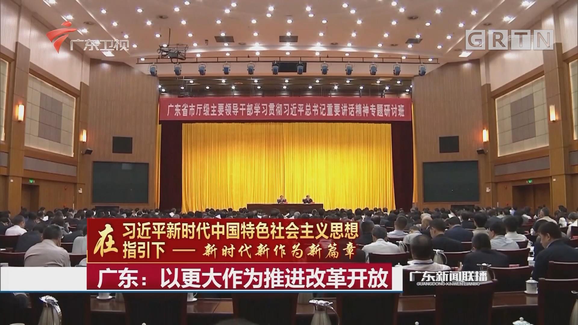 广东:以更大作为推进改革开放