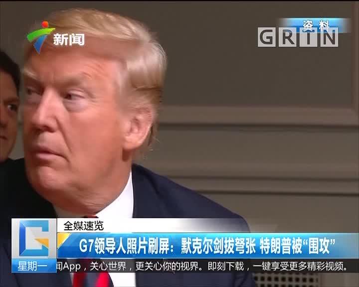 """G7领导人照片刷屏:默克尔剑拔弩张 特朗普被""""围攻"""""""