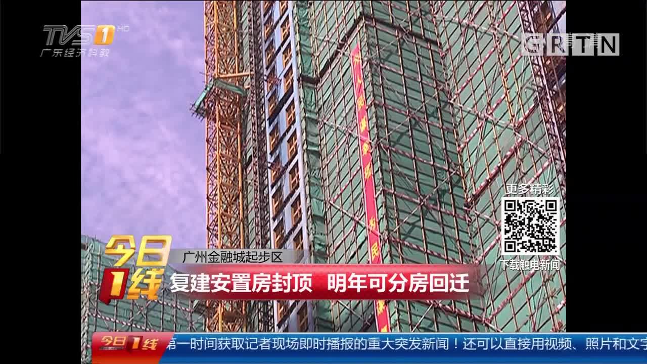 广州金融城起步区:复建安置房封顶 明年可分房回迁
