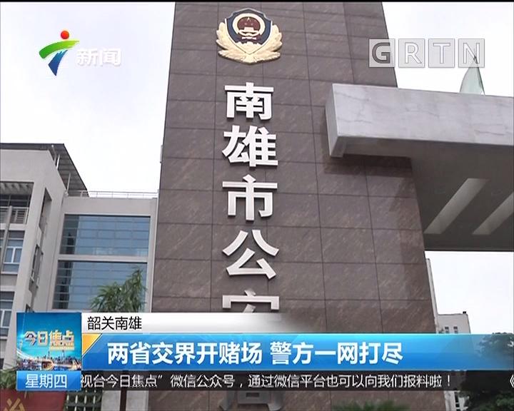 韶关南雄:两省交界开赌场 警方一网打尽
