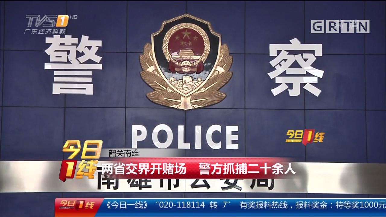 韶关南雄:两省交界开赌场 警方抓捕二十余人