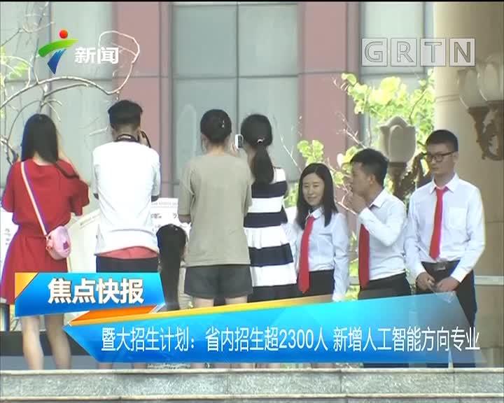 暨大招生计划:省内招生超2300人 新增人工智能方向专业