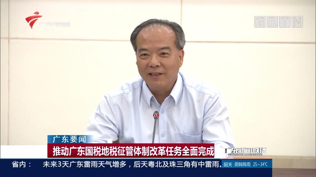 推动广东国税地税征管体制改革任务全面完成