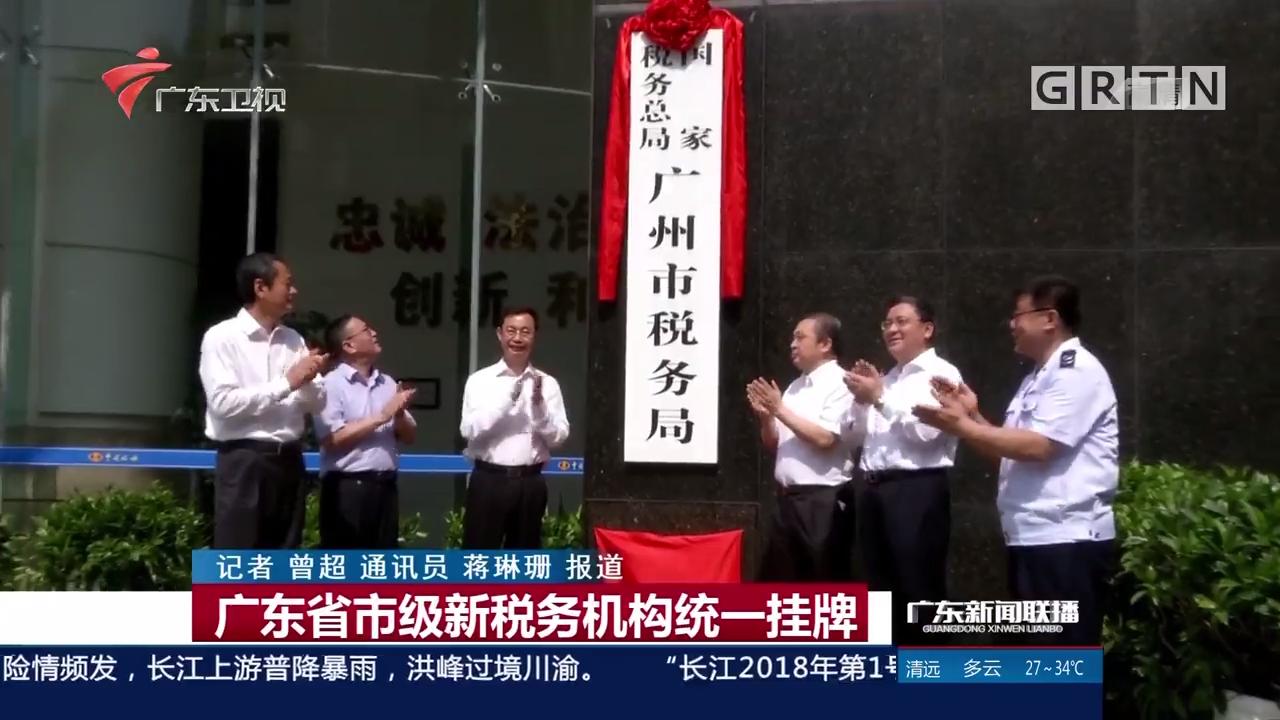 广东省市级新税务机构统一挂牌