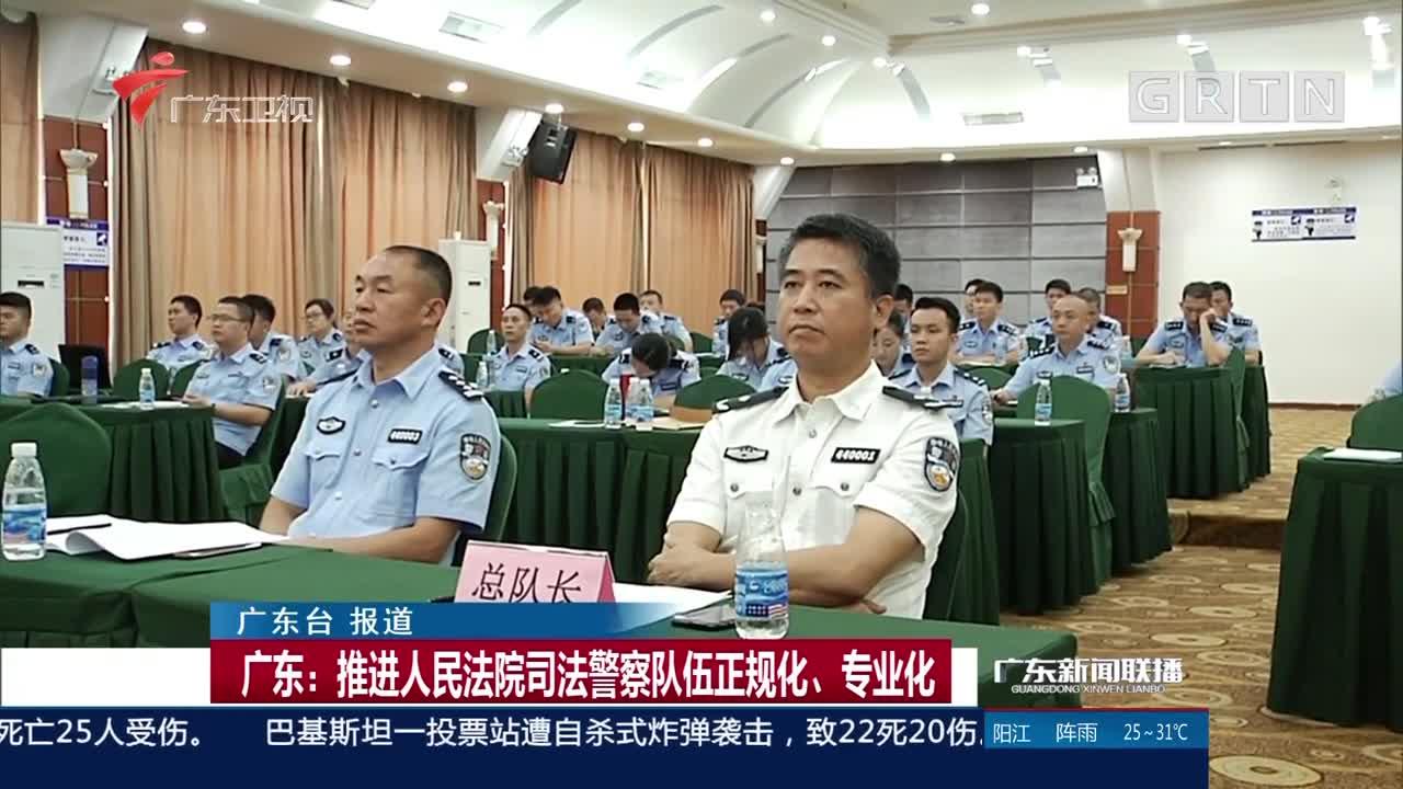 广东:推进人民法院司法警察队伍正规化、专业化