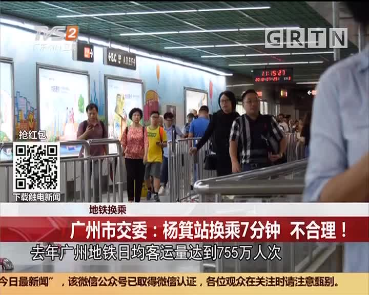 地铁换乘:广州市交委:杨箕站换乘7分钟 不合理!