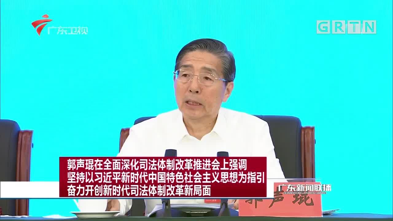 郭声琨在全面深化司法体制改革推进会上强调  坚持以习近平新时代中国特色社会主义思想为指引奋力开创新时代司法体制改革新局面