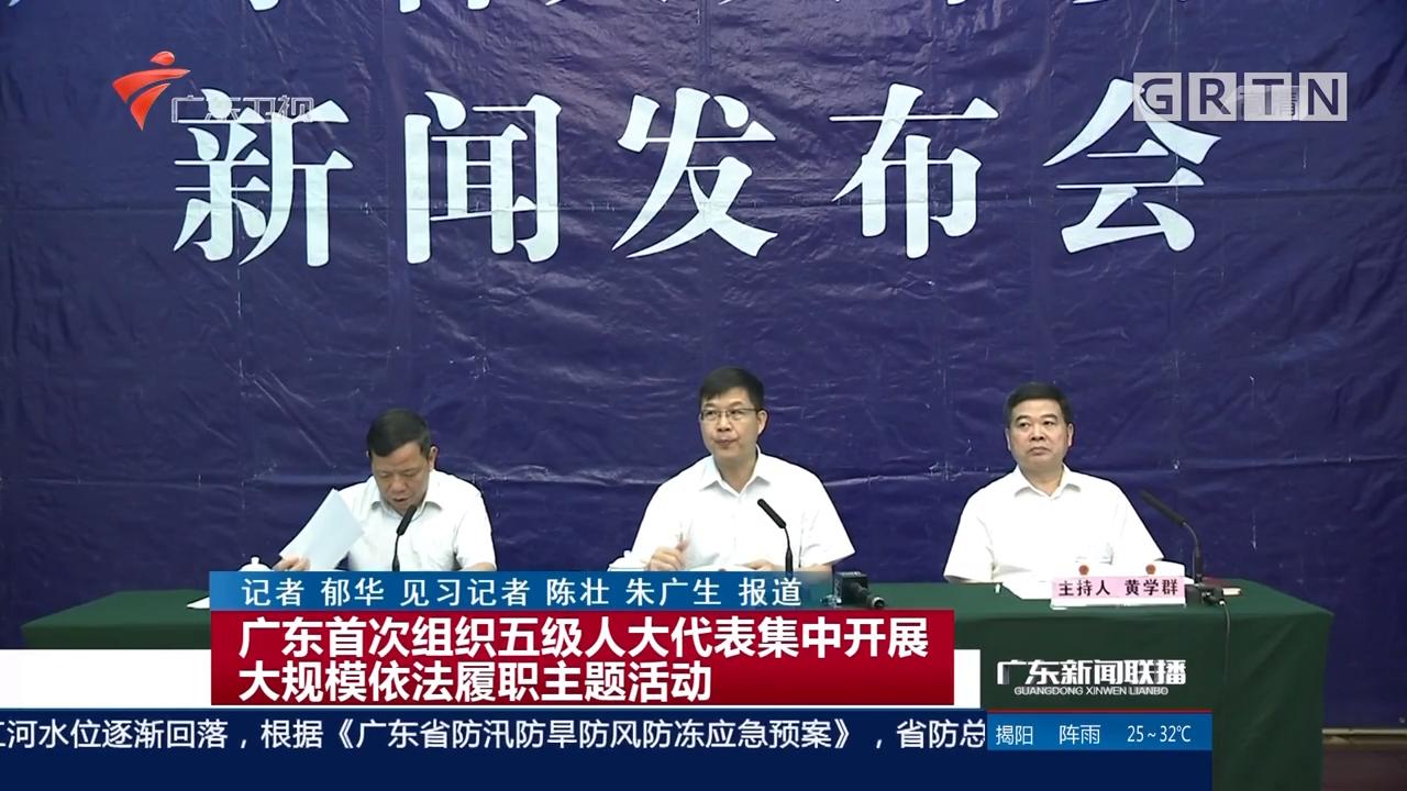 广东首次组织五级人大代表集中开展大规模依法履职主题活动