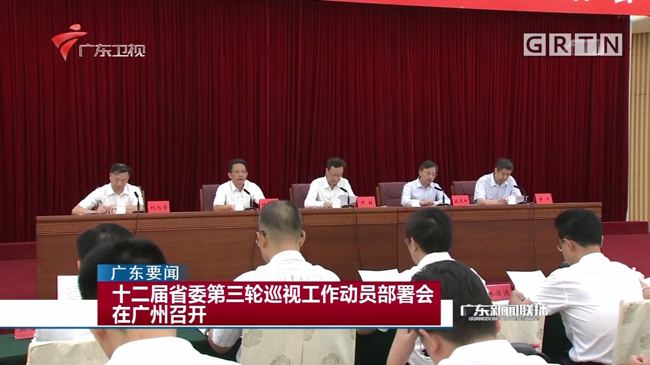 十二届省委第三轮巡视工作动员部署会在广州召开