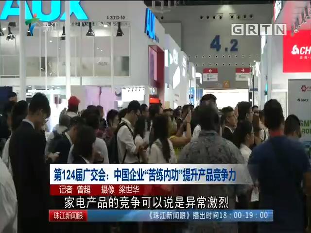 """第124届广交会:中国企业""""苦练内功""""提升产品竞争力"""