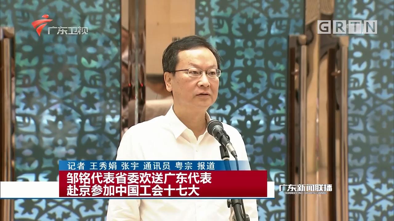 邹铭代表省委欢送广东代表赴京参加中国工会十七大