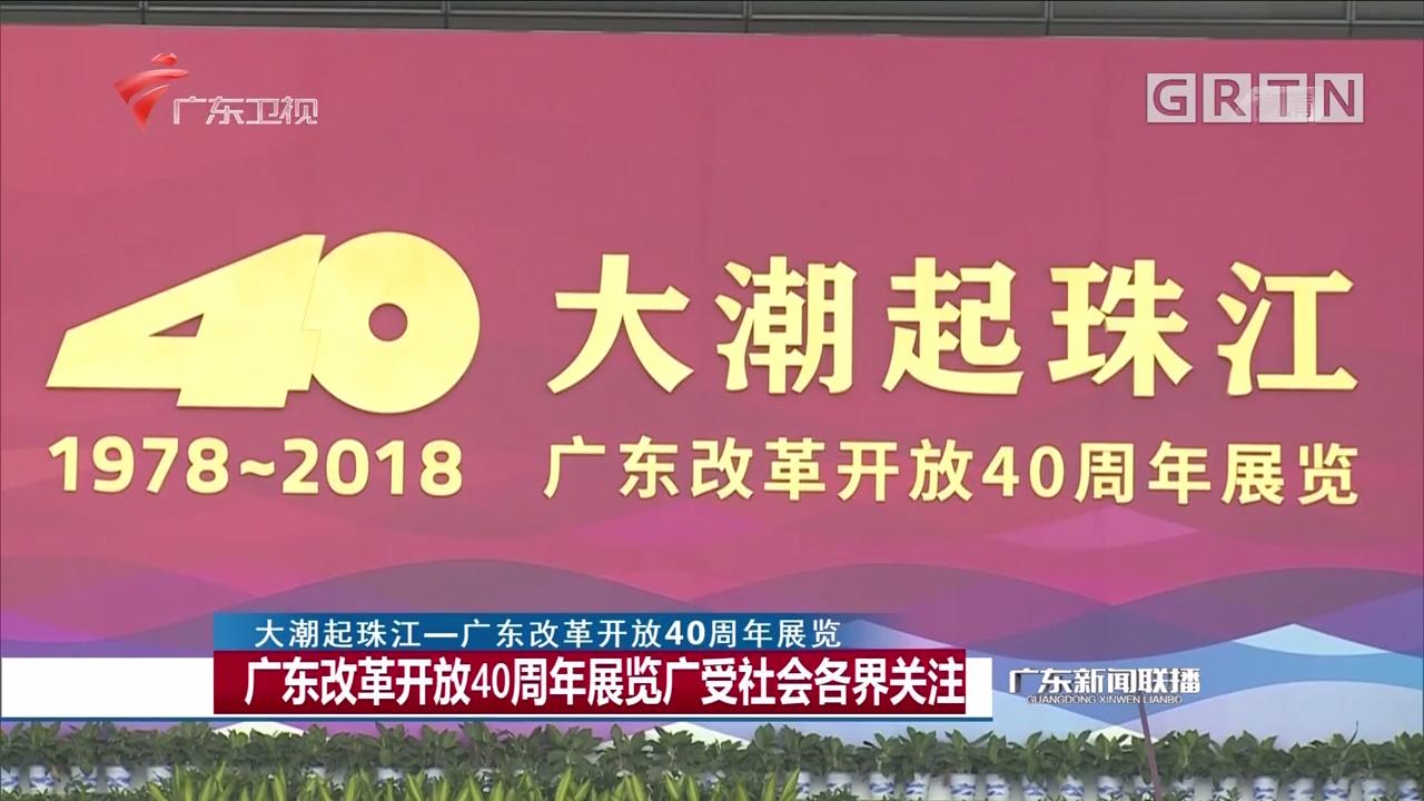 广东改革开放40周年展览广受社会各界关注