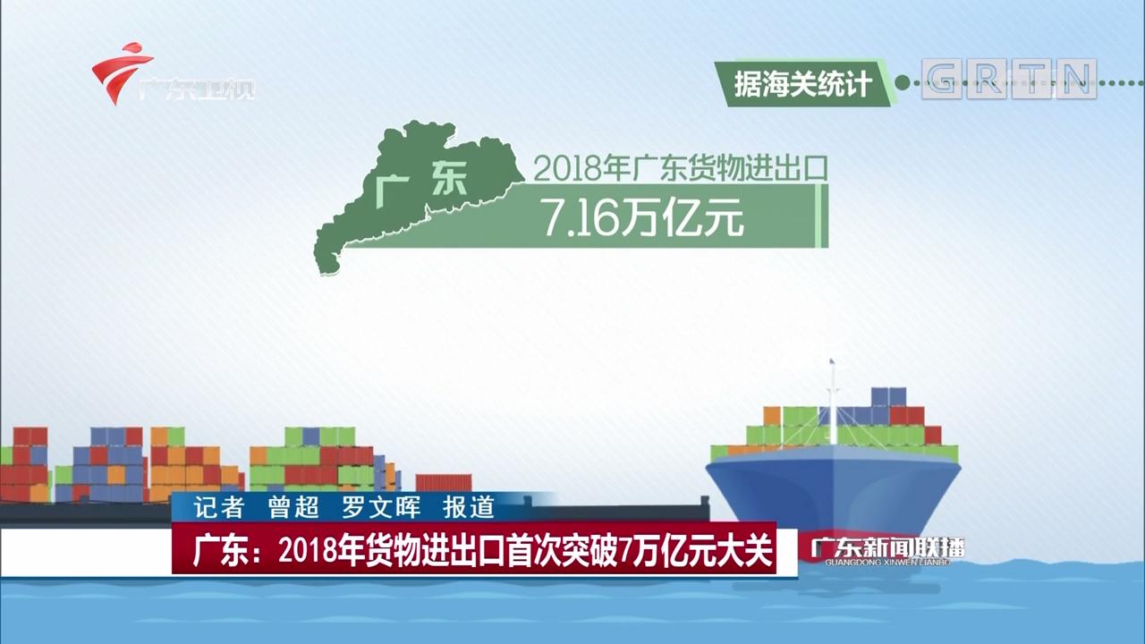 广东:2018年货物进出口首次突破7万亿元大关