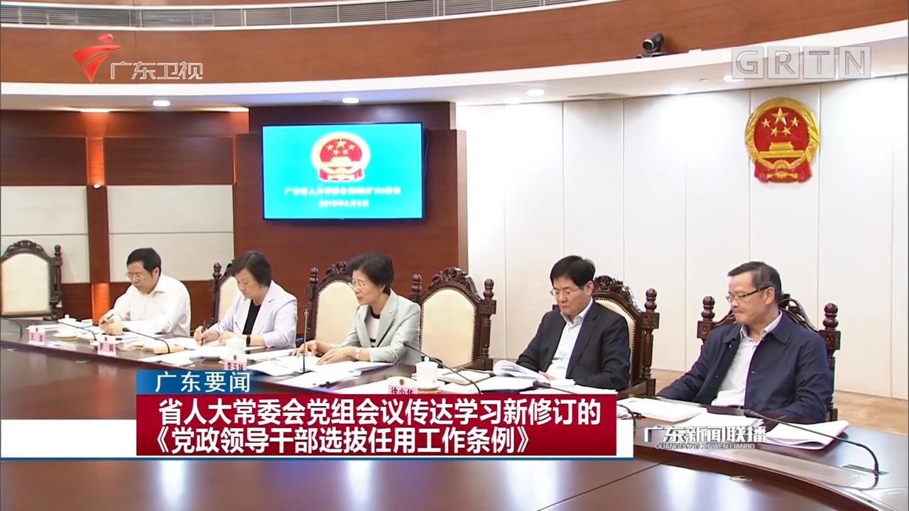 省人大常委会党组会议传达学习新修订的《党政领导干部选拔任用工作条例》