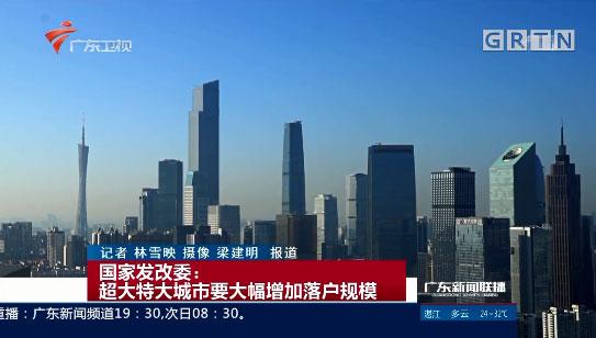 国家发改委:超大特大城市要大幅增加落户规模