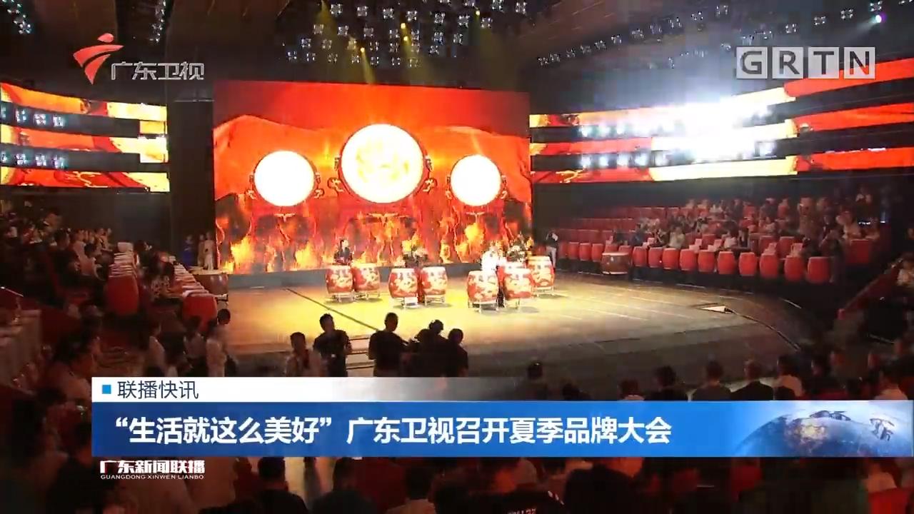 """""""生活就这么美好""""广东卫视召开夏季品牌大会"""