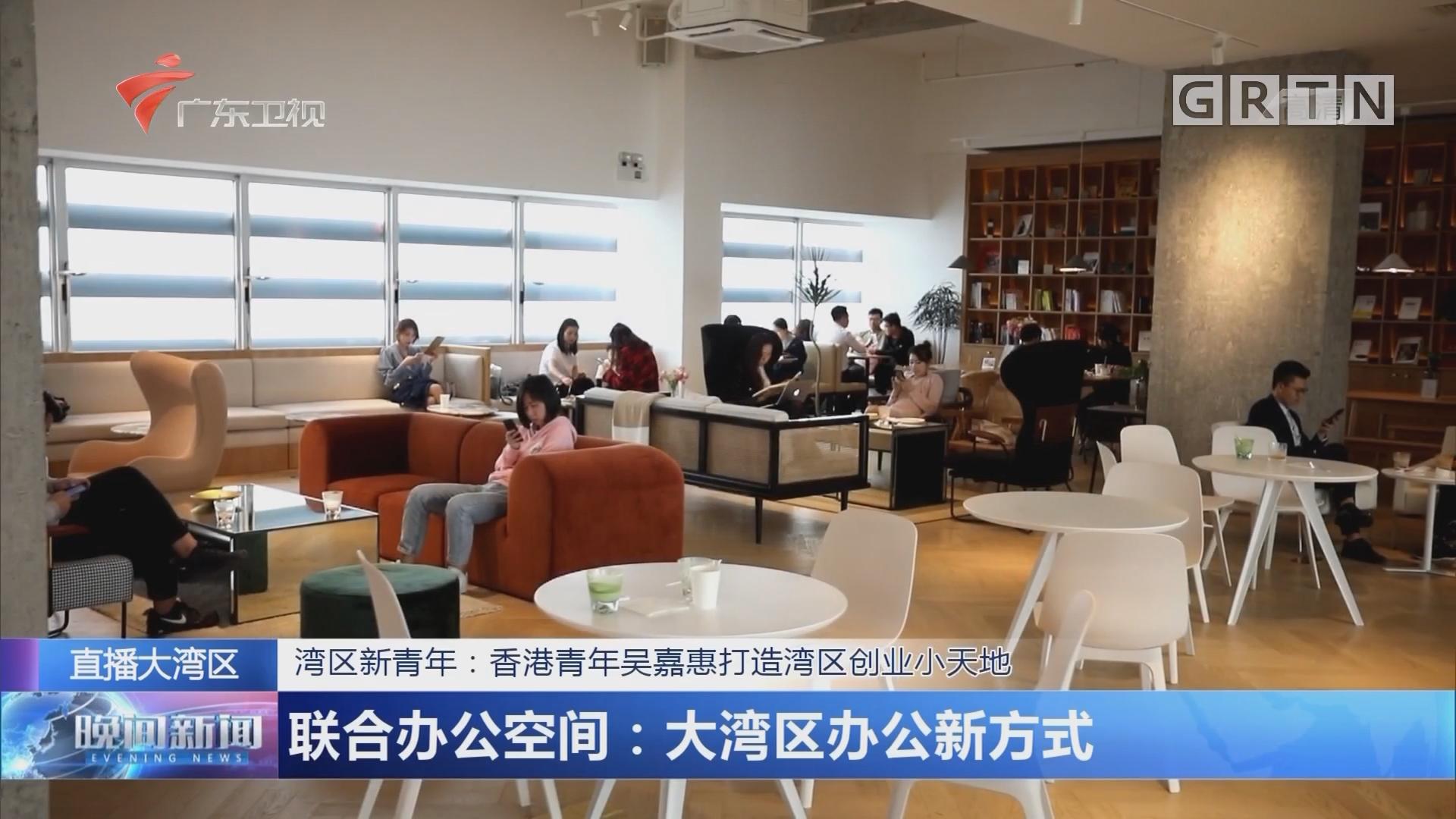 湾区新青年:香港青年吴嘉惠打造湾区创业小天地 联合办公空间:大湾区办公新方式