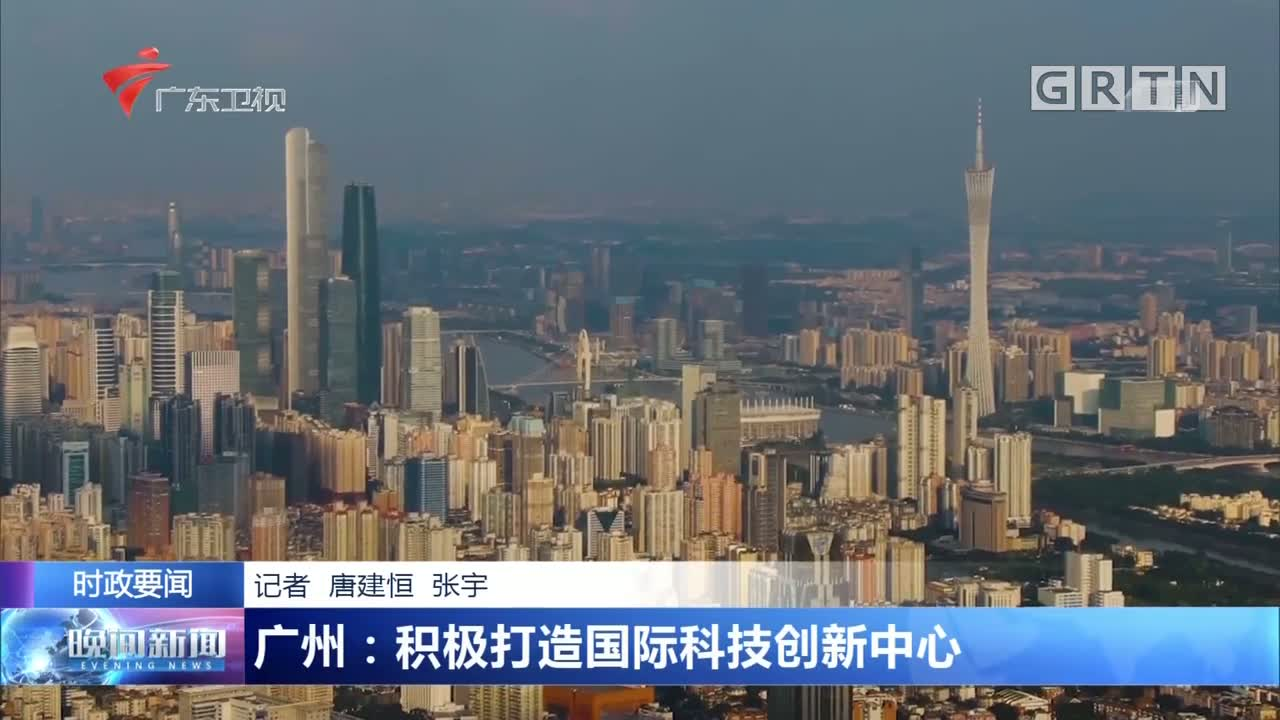广州:积极打造国际科技创新中心