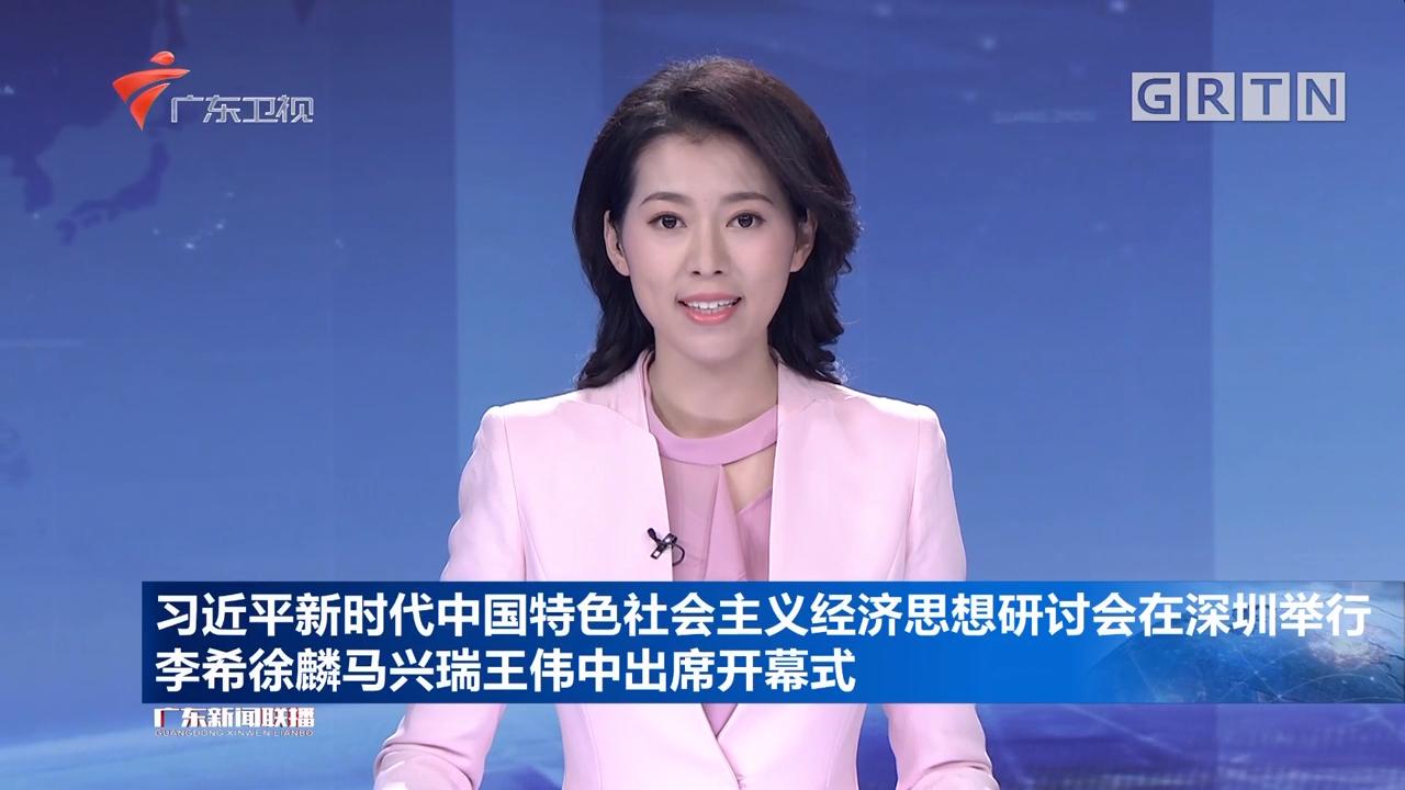 习近平新时代中国特色社会主义经济思想研讨会在深圳举行 李希徐麟马兴瑞王伟中出席开幕式