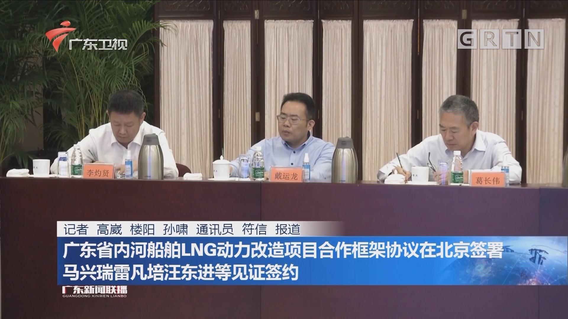 广东省内河船舶LNG动力改造项目合作框架协议在北京签暑 马兴瑞雷凡培汪东进等见证签约