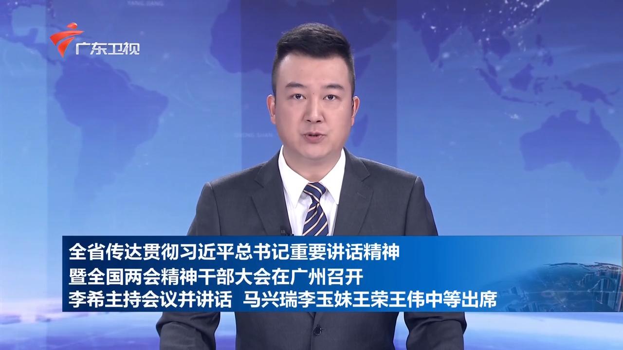 全省传达贯彻习近平总书记重要讲话精神暨全国两会精神干部大会在广州召开