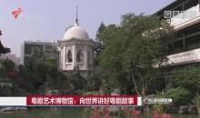 粤剧艺术博物馆:向世界讲好粤剧故事