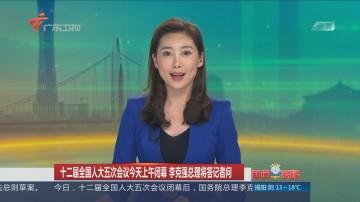 十二届全国人大五次会议今天上午闭幕 李克强总理将答记者问