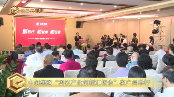 """中创集团""""科技产业创新汇报会""""在广州举行"""