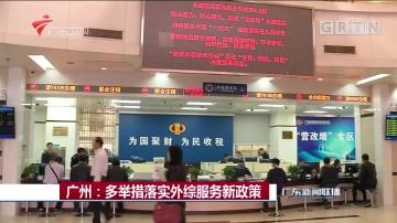 广州:多举措落实外综服务新政策