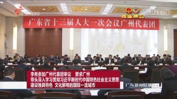 李希参加广州代表团审议 要求广州 带头深入学习贯彻习近平新时代中国特色社会主义思想 建设独具特色 文化鲜明的国际一流城市