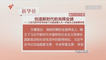 新华社评论员:创造新时代的光辉业绩——二论习近平总书记在十三届全国人大一次会议上的重要讲话