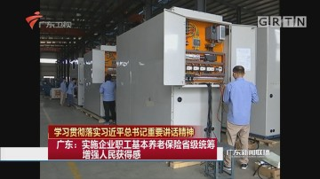广东:实施企业职工基本养老保险省级统筹 增强人民获得感